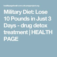 Military Diet: Lose 10 Pounds in Just 3 Days - drug detox treatment   HEALTH PAGE