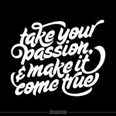 """""""Take your passion & make it come true"""""""