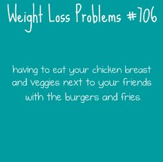 Weight Loss Problems: Having to eat your chicken breast and veggies next to your friends with the burgers and fries.