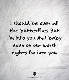I should be over all the butterflies but I'm into you and baby even on our worst nights I'm into you