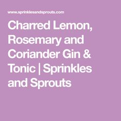 Charred Lemon, Rosemary and Coriander Gin & Tonic | Sprinkles and Sprouts