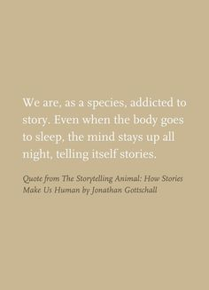 We are, as a species, addicted to story. even when the body goes to sleep, the mind stays up all night, telling itself stories. Quote from the Storytelling Animal : how stories make us Human by Jonathan Gottschall ~ God is Heart Reading Quotes, Writing Quotes, Writing Advice, Writing Help, Writing A Book, Writing Prompts, Book Quotes, Path Quotes, Author Quotes