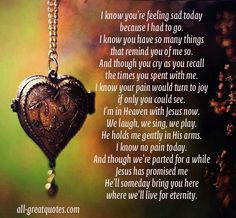 I know you're feeling sad today because I had to go. I know you have so many things that remind you of me so. Grief Poems About Death. Miss Mom, Miss You Dad, Bob Marley, Feeling Sad, How Are You Feeling, Sympathy Quotes, Condolences Quotes, Sympathy Cards, Sympathy Messages