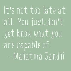 """It's not too late at all. you just don't yet know what you are capable of.""—Mahatma Gandhi"