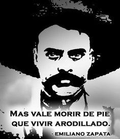 """Emiliano Zapata- """"Mas vale morir de pie que vivir arrodillado."""