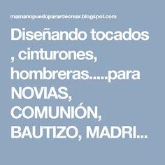 Diseñando tocados , cinturones, hombreras.....para NOVIAS, COMUNIÓN, BAUTIZO, MADRINAS...todas ellas únicas. www.tocadosmama.com   María José Montero Castillo   628 532 319 mariajose@tocadosmama.com