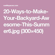 20-Ways-to-Make-Your-Backyard-Awesome-This-Summer6.jpg (300×450)