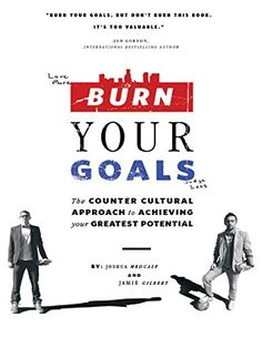 Burn Your Goals: The Counter Cultural Approach to Achieving Your Greatest Potential by Joshua Medcalf http://www.amazon.com/dp/B00L38H5DS/ref=cm_sw_r_pi_dp_J.Jqwb0ZSX2KK