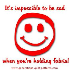 It's impossible to be sad. When you work in a quilt shop!