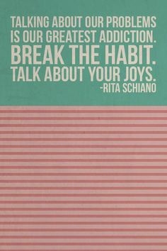 Talking about our problems is our greatest addiction. Break the habit. Talk about your joys - Rita Schiano