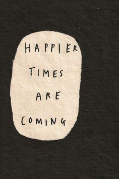 All you have to do is hang on... Happier times are coming.