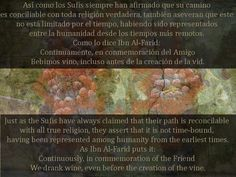 Just as the Sufis have always claimed that their path is reconcilable with all true religion, they assert that it is not time-bound, having been represented among humanity from the earliest times. As Ibn Al-Farid puts it: Continuously, in commemoration of the Friend  We drank wine, even before the creation of the vine.  Sufi Thought and Action Read the book, for free, here: http://idriesshahfoundation.org/books/sufi-thought-and-action/