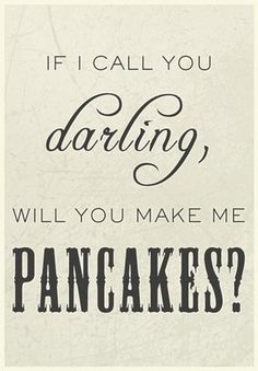 If I call you darling, will you make me pancakes?