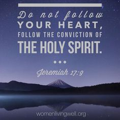 Do not follow your heart, follow the conviction of the Holy Spirit. Jeremiah 17:9