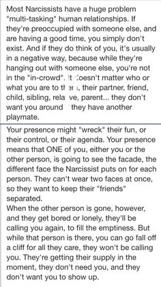"Ever wonder why the narc always kept you separate from other ""friends""?  Narcissist are not good at multitasking relationships.  Narcissists HATE to get rid of any good source of supply but, will ultimately make the choice to discard you if they feel you might cause trouble or get in the way of their securing the new target. They are one track thinkers. Obsessively focused on a single target at a time. Everyone else is peripheral."