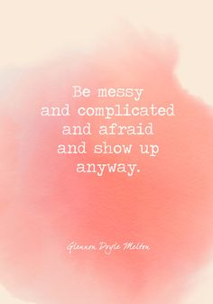 Be messy and complicated and afraid and show up anyway. - Powerful Self Love Quotes - Photos