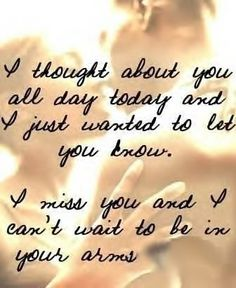 I thought about you all day today and I just wanted to let you know. I miss you and I can't wait to be in your arms.
