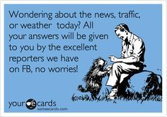 Wondering about the news, traffic, or weather today? All your answers will be given to you by the excellent reporters we have on FB, no worries!