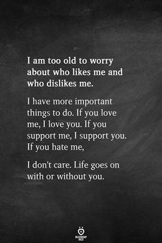 I am too old to worry about who likes me and who dislikes me. I have more important things to do. If you love me, I love you. If you support me, I support you. If you hate me, I don't care. Life goes on with or without you. My Life Quotes, Self Love Quotes, Wisdom Quotes, Words Quotes, Bible Quotes, Great Quotes, Quotes To Live By, Inspirational Quotes, Quotes On Fake Friends