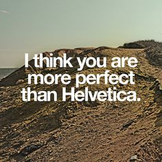 I think you are more perfect than Helvetica.