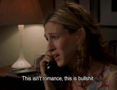 This isn't romance, this is bullshit. Carrie Bradshaw, Sex and the City