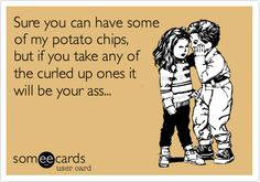 Ha! Don't touch the folded over chips, they are my favorite.
