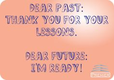 Dear past:  thank you for your lessons.    Dear Future:  I'm ready!