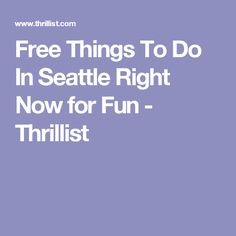 Free Things To Do In Seattle Right Now for Fun - Thrillist