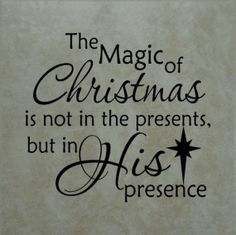 The Magic of Christmas is not in the presents but in His presence.  Amen! [http://www.christmaswow.com/christmas-sayings/]