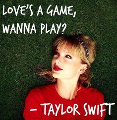 """Love's a game, wanna play?"" - Taylor Swift"
