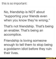 Being a friend is also listening to them when they tell you that you're wrong  And also not constantly making them feel like shit