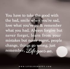 You have to take the good with the bad, smile when you're sad, love what you've go and remember what you had. Always forgive but never forget, learn from your mistakes but never regret, people change, things go wrong, just remember, life goes on.