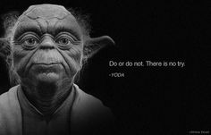 Do or do not, there is no try. Yoda. Star Wars.