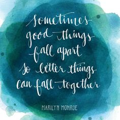 Sometimes good things fall apart so better things can fall together. -Marilyn Monroe  We find this positive affirmation to be an important