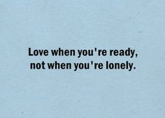 Love when you're ready, not when you're lonely. Then it's more likely to be real...