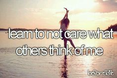 Learn to not care what others think of me
