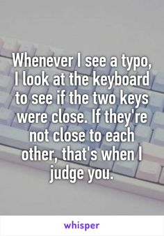 Whenever I see a typo, I look at the keyboard to see if the two keys were close. If they're not close to each other, that's when I judge you. - Whisper App - This Funny Quotes, Funny Memes, Jokes, Quotes Quotes, Haha Funny, Hilarious, Funny Stuff, Whisper Confessions, Medical