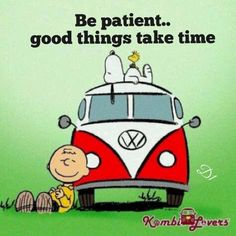 Be patient.. good things take time