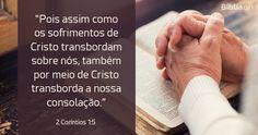 """""""Pois assim como os sofrimentos de Cristo transbordam sobre nós, também por meio de Cristo transborda a nossa consolação."""""""