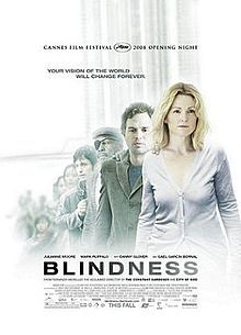 Blindness is a 2008 English-language film that is an adaptation of the 1995 novel Blindness by the Portuguese writer José Saramago about a society suffering an epidemic of blindness. The film is written by Don McKellar and directed by Fernando Meirelles with Julianne Moore and Mark Ruffalo as the main characters. Saramago originally refused to sell the rights for a film adaptation, but the producers were able to acquire it with the condition that the film would be set in an unnamed and…