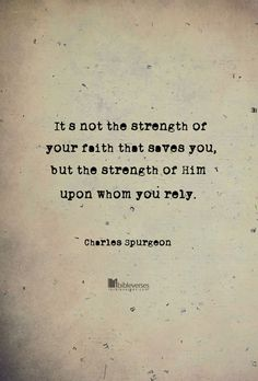 It is not the strength of your faith that saves you, but the strength of Him upon whom you rely. ~ Charles Spurgeon