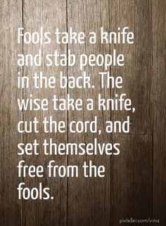 Fools take a knife and stab people in the back. the wise take a knife, cut the cord, and set themselves free from the fools. - Created with PixTeller