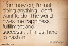 From now on, I'm not doing anything I don't want to do! The world owes me happiness, fulfillment and success.... I'm just here to cash in. Bill Watterson