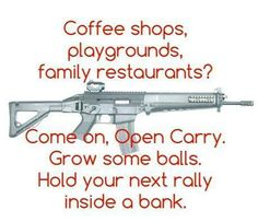 Coffee shops, playgrounds, family restaurants? Come on Open Carry, Grow some balls,. Hold your next rally inside a bank. But you won't, because then you might get...shot.