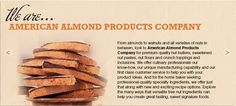The American Almond Products Company, Inc.  From around the corner to around the world, providing ingredients that inspire culinary professionals is what we do. Time and time again, bakers, chefs, chocolatiers and ice cream specialists choose the premium quality products of American Almond Products. Company.  Sponsors of The French Pastry School.