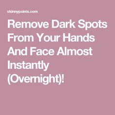 Remove Dark Spots From Your Hands And Face Almost Instantly (Overnight)!