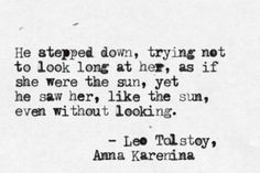 He stepped down, trying not to look long at her, ...as if she were the sun, yet he saw her, like the sun, ..even without looking.  ~Leo Tolstoy, - <3Anna Karenina