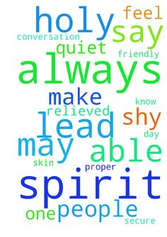 Father God, I pray to be lead by the Holy Spirit always. - Father God, I pray to be lead by the Holy Spirit always. May I be relieved one day from having a spirit that is too quiet, and shy. May I be able to feel and be secure in my own skin, and be able to make proper conversation with people, and to be friendly, and to know what to say always, and what not to say. In Jesus, name. I pray Amen. Posted at: https://prayerrequest.com/t/HrH #pray #prayer #request #prayerrequest