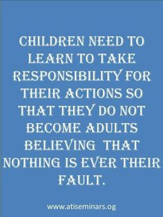 Children need to learn to take responsibility for their actions so that they do not become adults believing that nothing is ever their fault.