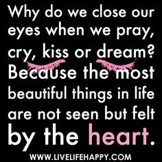 Why do we close our eyes when we pray, cry, kiss or dream? Because the ...